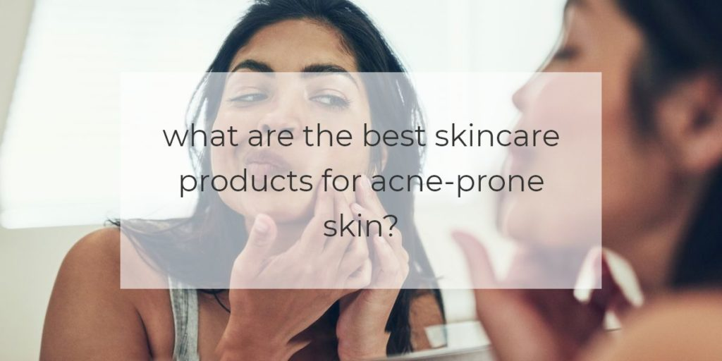 what are the best skincare products for acne prone skin